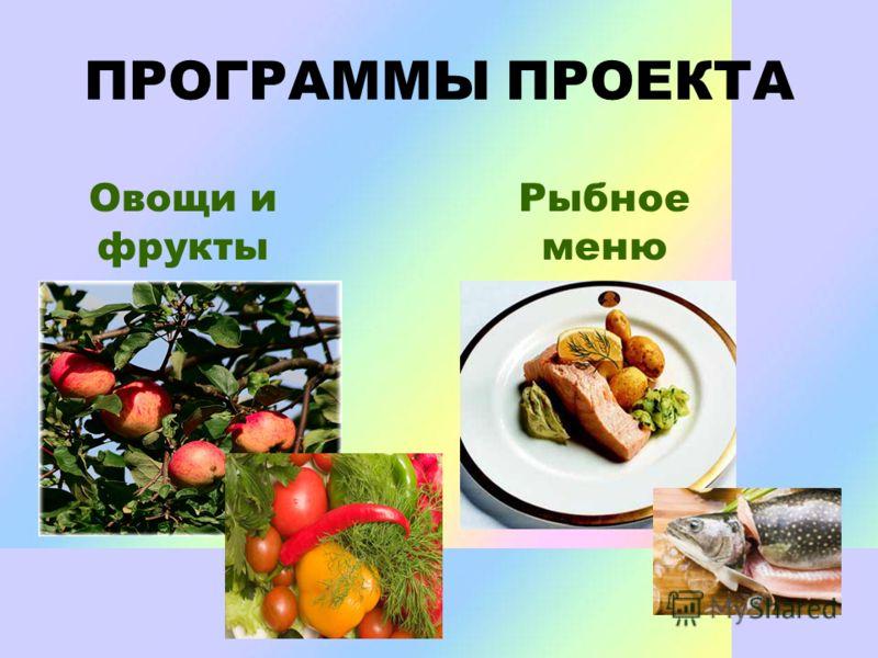 ПРОГРАММЫ ПРОЕКТА Овощи и фрукты Рыбное меню
