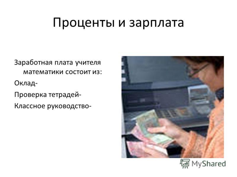 Проценты и зарплата Заработная плата учителя математики состоит из: Оклад- Проверка тетрадей- Классное руководство-