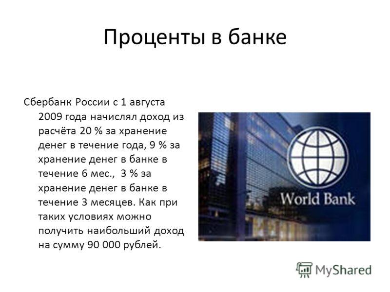 Проценты в банке Сбербанк России с 1 августа 2009 года начислял доход из расчёта 20 % за хранение денег в течение года, 9 % за хранение денег в банке в течение 6 мес., 3 % за хранение денег в банке в течение 3 месяцев. Как при таких условиях можно по