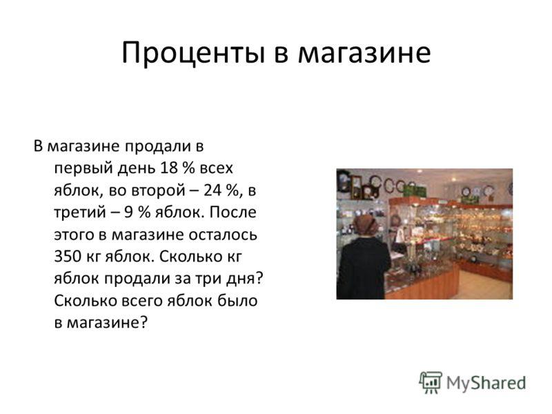 Проценты в магазине В магазине продали в первый день 18 % всех яблок, во второй – 24 %, в третий – 9 % яблок. После этого в магазине осталось 350 кг яблок. Сколько кг яблок продали за три дня? Сколько всего яблок было в магазине?