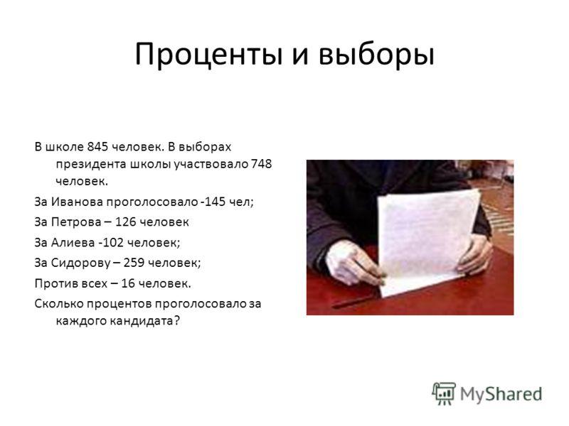 Проценты и выборы В школе 845 человек. В выборах президента школы участвовало 748 человек. За Иванова проголосовало -145 чел; За Петрова – 126 человек За Алиева -102 человек; За Сидорову – 259 человек; Против всех – 16 человек. Сколько процентов прог