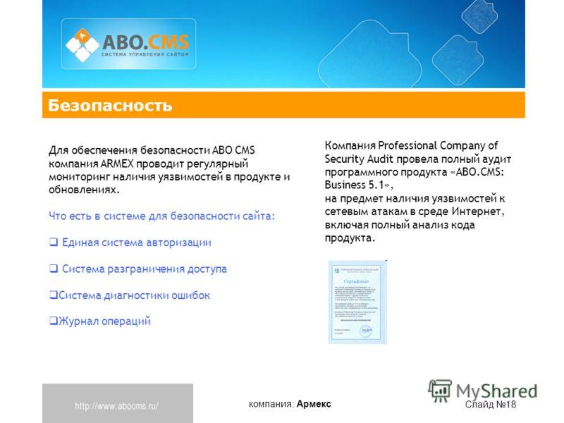 компания: Армекс Слайд 18 Безопасность Для обеспечения безопасности ABO CMS компания ARMEX проводит регулярный мониторинг наличия уязвимостей в продукте и обновлениях. Что есть в системе для безопасности сайта: Единая система авторизации Система разг