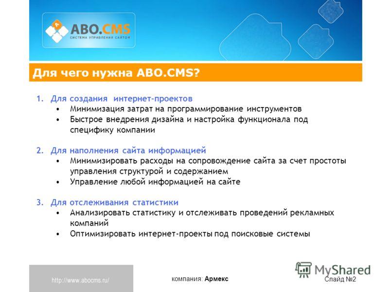 компания: Армекс Слайд 2 Для чего нужна ABO.CMS? 1.Для создания интернет-проектов Минимизация затрат на программирование инструментов Быстрое внедрения дизайна и настройка функционала под специфику компании 2.Для наполнения сайта информацией Минимизи