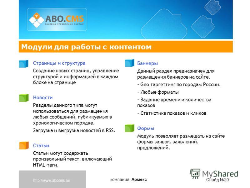 компания: Армекс Слайд 20 Модули для работы с контентом Страницы и структура Создание новых страниц, управление структурой и информацией в каждом блоке на странице Новости Разделы данного типа могут использоваться для размещения любых сообщений, публ