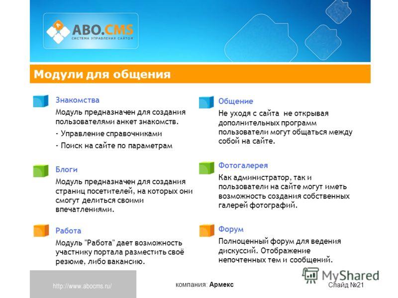 компания: Армекс Слайд 21 Модули для общения Знакомства Модуль предназначен для создания пользователями анкет знакомств. - Управление справочниками - Поиск на сайте по параметрам Блоги Модуль предназначен для создания страниц посетителей, на которых