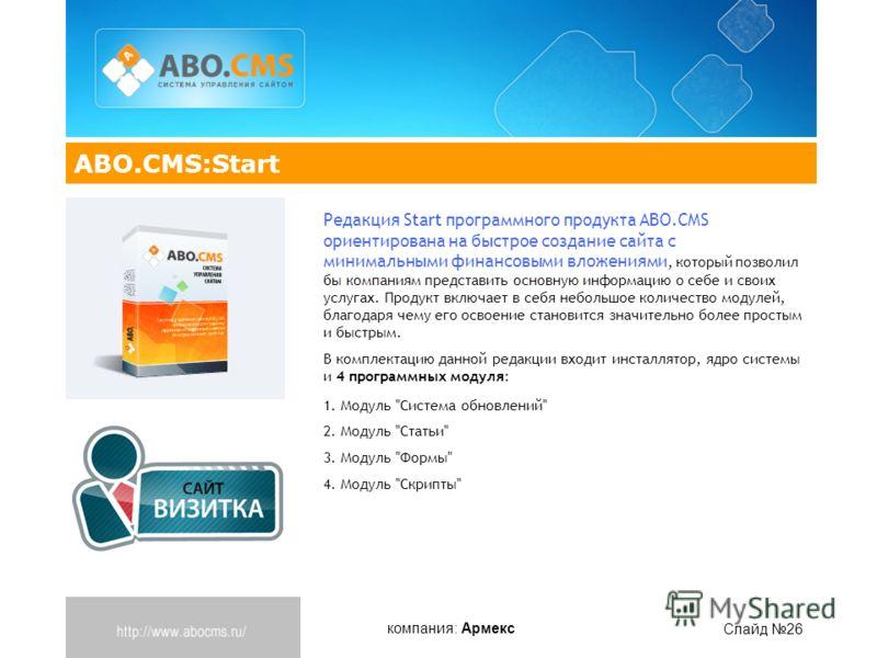 компания: Армекс Слайд 26 ABO.CMS:Start Редакция Start программного продукта ABO.CMS ориентирована на быстрое создание сайта с минимальными финансовыми вложениями, который позволил бы компаниям представить основную информацию о себе и своих услугах.