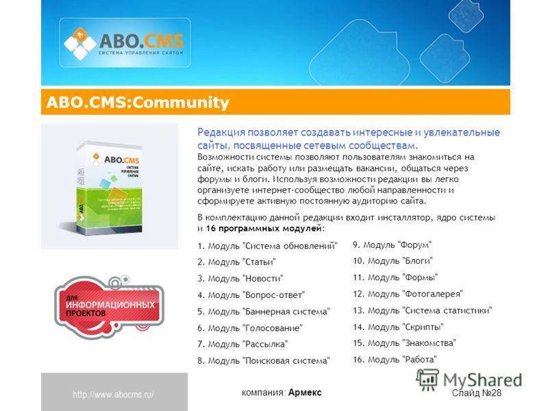компания: Армекс Слайд 28 ABO.CMS:Community Редакция позволяет создавать интересные и увлекательные сайты, посвященные сетевым сообществам. Возможности системы позволяют пользователям знакомиться на сайте, искать работу или размещать вакансии, общать