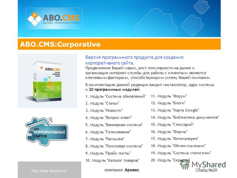 компания: Армекс Слайд 29 ABO.CMS:Corporative Версия программного продукта для создания корпоративного сайта. Продвижение Вашей марки, рост популярности на рынке и организация интернет-службы для работы с клиентами являются ключевыми факторами, спосо