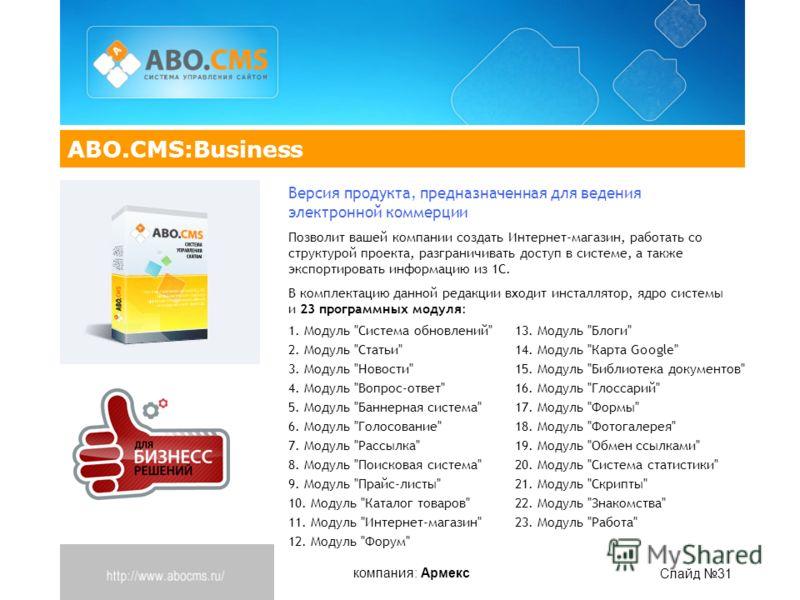 компания: Армекс Слайд 31 ABO.CMS:Business Версия продукта, предназначенная для ведения электронной коммерции Позволит вашей компании создать Интернет-магазин, работать со структурой проекта, разграничивать доступ в системе, а также экспортировать ин