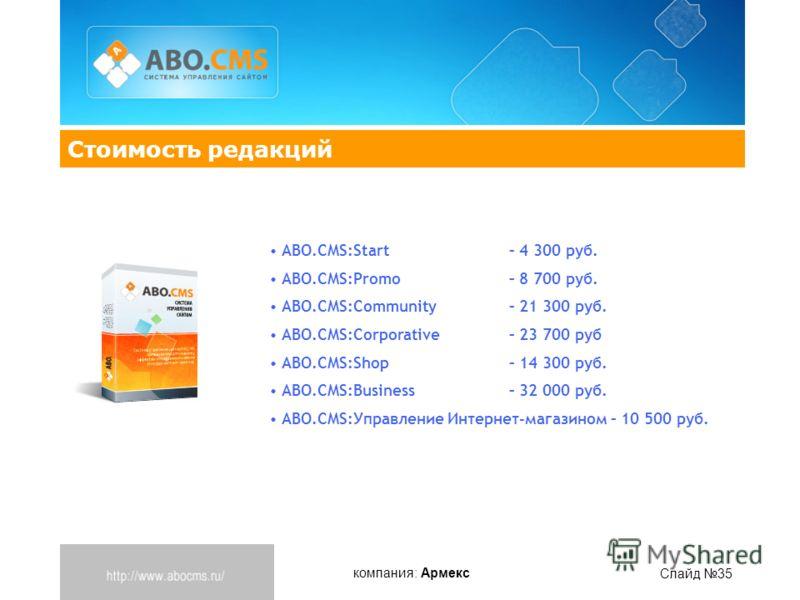 компания: Армекс Слайд 35 Стоимость редакций ABO.CMS:Start – 4 300 руб. ABO.CMS:Promo – 8 700 руб. ABO.CMS:Community – 21 300 руб. ABO.CMS:Corporative– 23 700 руб ABO.CMS:Shop – 14 300 руб. ABO.CMS:Business – 32 000 руб. ABO.CMS:Управление Интернет-м