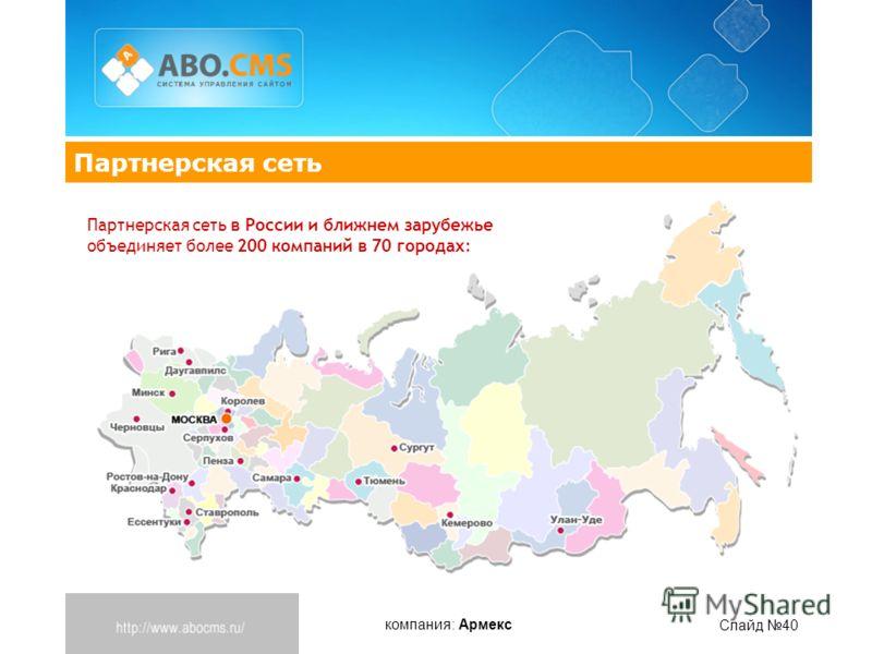 компания: Армекс Слайд 40 Партнерская сеть Партнерская сеть в России и ближнем зарубежье объединяет более 200 компаний в 70 городах: