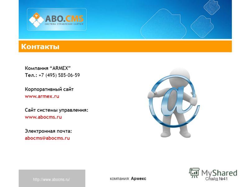 компания: Армекс Слайд 41 Контакты Компания ARMEX Тел.: +7 (495) 585-06-59 Корпоративный сайт www.armex.ru Cайт системы управления: www.abocms.ru Электронная почта: abocms@abocms.ru