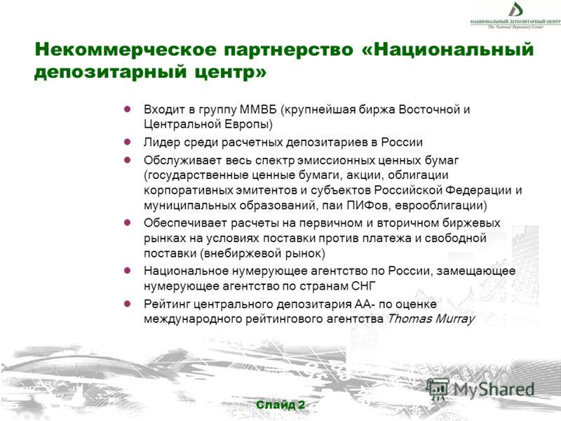 Слайд 2 Некоммерческое партнерство «Национальный депозитарный центр» Входит в группу ММВБ (крупнейшая биржа Восточной и Центральной Европы) Лидер среди расчетных депозитариев в России Обслуживает весь спектр эмиссионных ценных бумаг (государственные