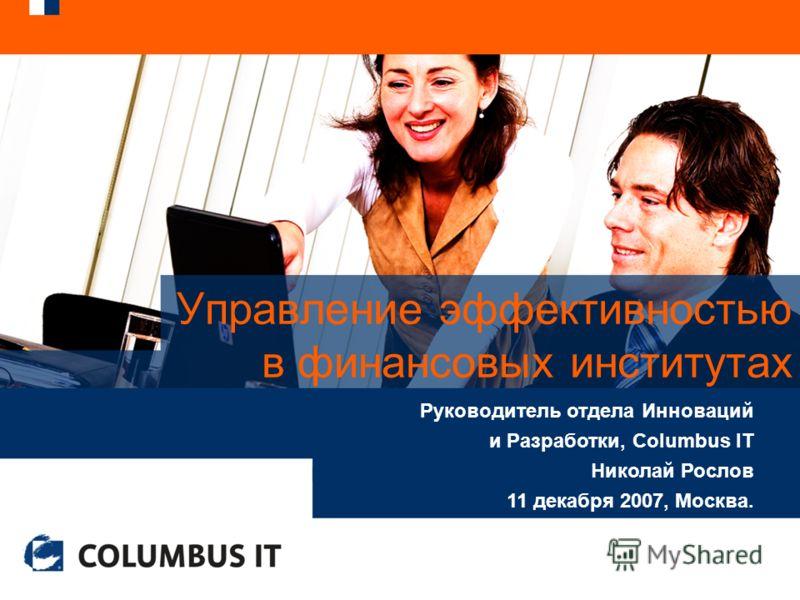 Управление эффективностью в финансовых институтах Руководитель отдела Инноваций и Разработки, Columbus IT Николай Рослов 11 декабря 2007, Москва.