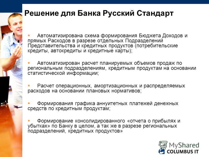 Решение для Банка Русский Стандарт Автоматизирована схема формирования Бюджета Доходов и прямых Расходов в разрезе отдельных Подразделений Представительства и кредитных продуктов (потребительские кредиты, автокредиты и кредитные карты); Автоматизиров