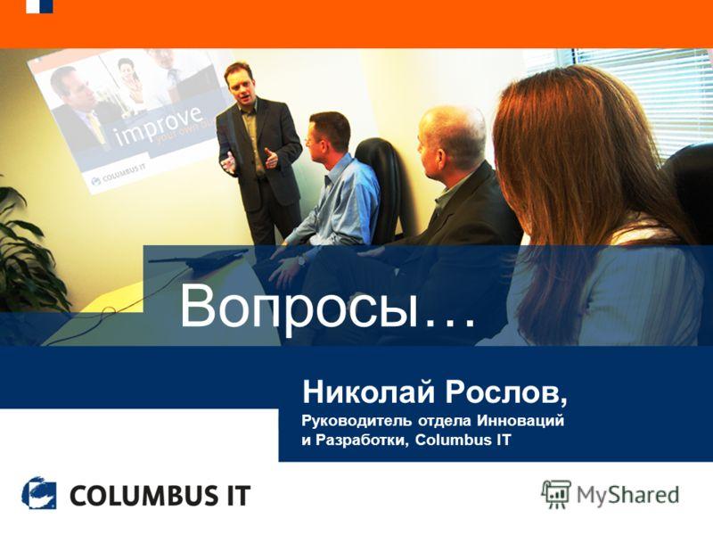 Вопросы… Николай Рослов, Руководитель отдела Инноваций и Разработки, Columbus IT