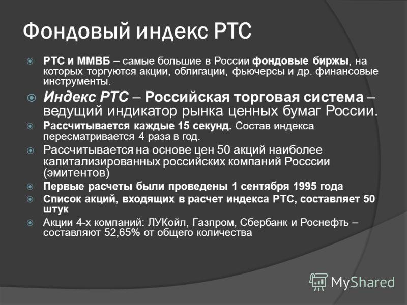 Фондовый индекс РТС РТС и ММВБ – самые большие в России фондовые биржы, на которых торгуются акции, облигации, фьючерсы и др. финансовые инструменты. Индекс РТС – Российская торговая система – ведущий индикатор рынка ценных бумаг России. Рассчитывает