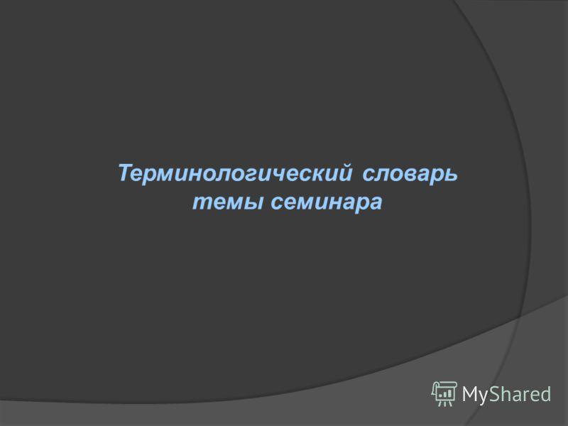 Терминологический словарь темы семинара