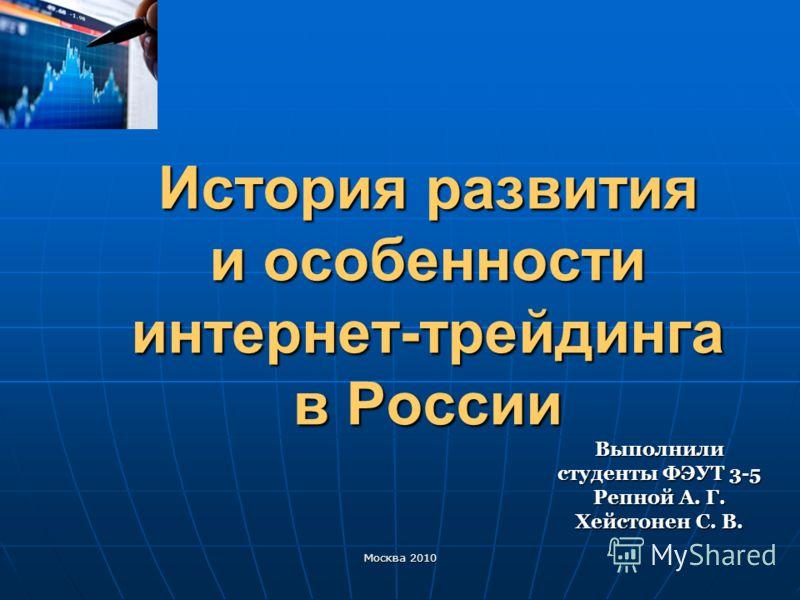 История развития и особенности интернет-трейдинга в России Выполнили студенты ФЭУТ 3-5 Репной А. Г. Хейстонен С. В. Москва 2010