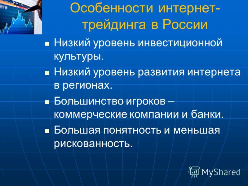 Особенности интернет- трейдинга в России Низкий уровень инвестиционной культуры. Низкий уровень развития интернета в регионах. Большинство игроков – к