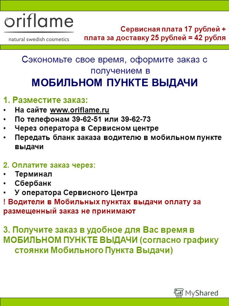 Сэкономьте свое время, оформите заказ с получением в МОБИЛЬНОМ ПУНКТЕ ВЫДАЧИ 1. Разместите заказ: На сайте www.oriflame.ru По телефонам 39-62-51 или 39-62-73 Через оператора в Сервисном центре Передать бланк заказа водителю в мобильном пункте выдачи