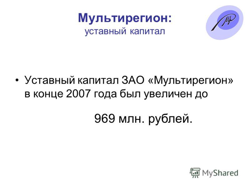 Мультирегион: уставный капитал Уставный капитал ЗАО «Мультирегион» в конце 2007 года был увеличен до 969 млн. рублей.
