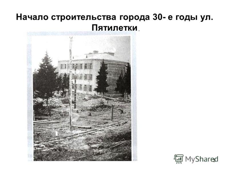 3 Начало строительства города 30- е годы ул. Пятилетки