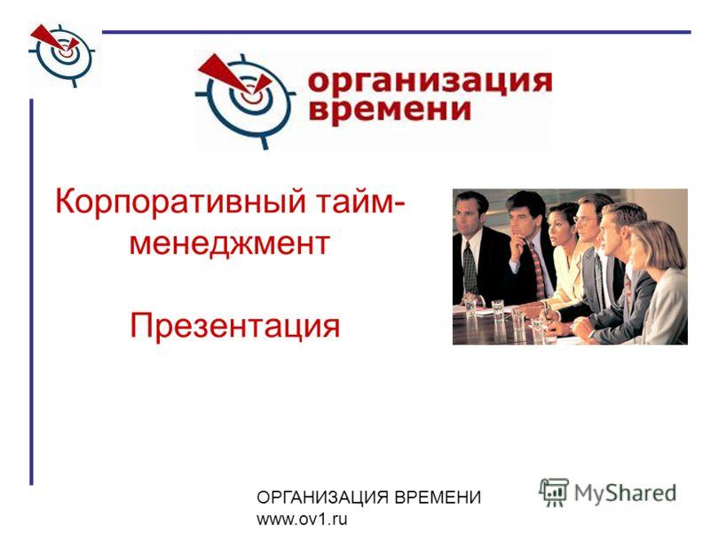 ОРГАНИЗАЦИЯ ВРЕМЕНИ www.ov1.ru Корпоративный тайм- менеджмент Презентация