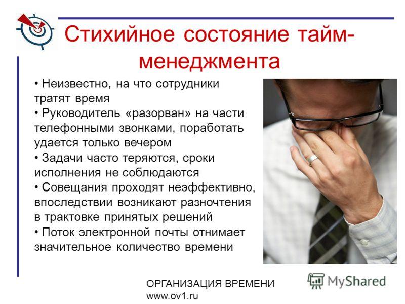 ОРГАНИЗАЦИЯ ВРЕМЕНИ www.ov1.ru Стихийное состояние тайм- менеджмента Неизвестно, на что сотрудники тратят время Руководитель «разорван» на части телефонными звонками, поработать удается только вечером Задачи часто теряются, сроки исполнения не соблюд