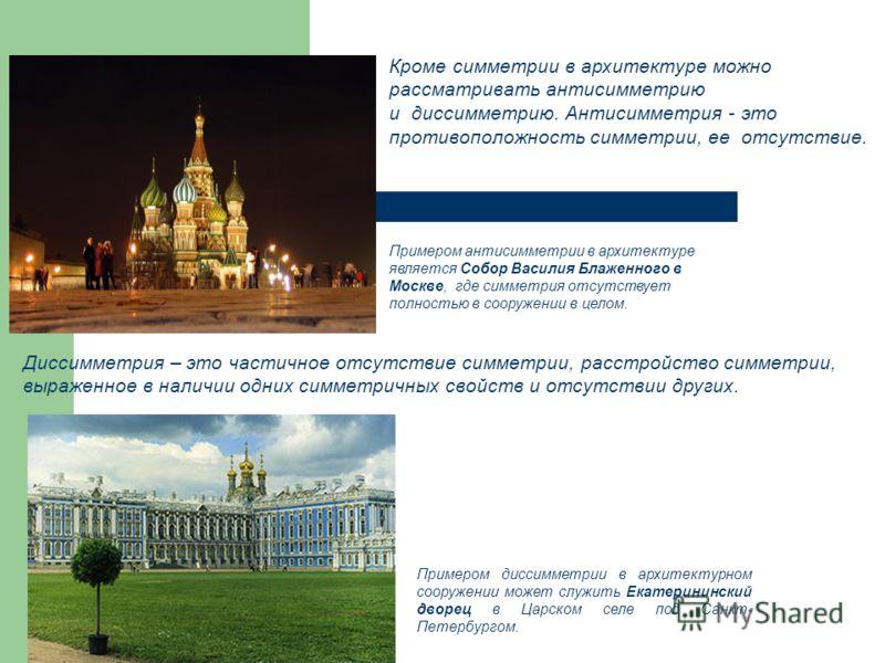 Кроме симметрии в архитектуре можно рассматривать антисимметрию и диссимметрию. Антисимметрия - это противоположность симметрии, ее отсутствие. Примером антисимметрии в архитектуре является Собор Василия Блаженного в Москве, где симметрия отсутствует