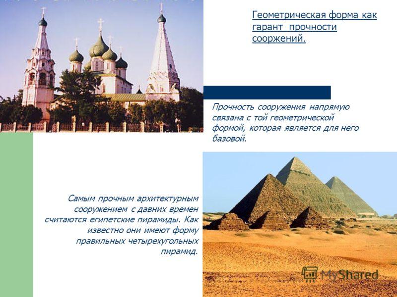 Геометрическая форма как гарант прочности сооржений. Прочность сооружения напрямую связана с той геометрической формой, которая является для него базовой. Самым прочным архитектурным сооружением с давних времен считаются египетские пирамиды. Как изве
