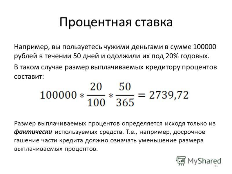 Процентная ставка Например, вы пользуетесь чужими деньгами в сумме 100000 рублей в течении 50 дней и одолжили их под 20% годовых. В таком случае размер выплачиваемых кредитору процентов составит: Размер выплачиваемых процентов определяется исходя тол
