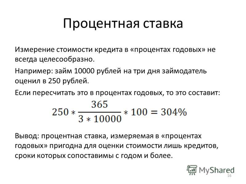 Процентная ставка Измерение стоимости кредита в «процентах годовых» не всегда целесообразно. Например: займ 10000 рублей на три дня займодатель оценил в 250 рублей. Если пересчитать это в процентах годовых, то это составит: Вывод: процентная ставка,