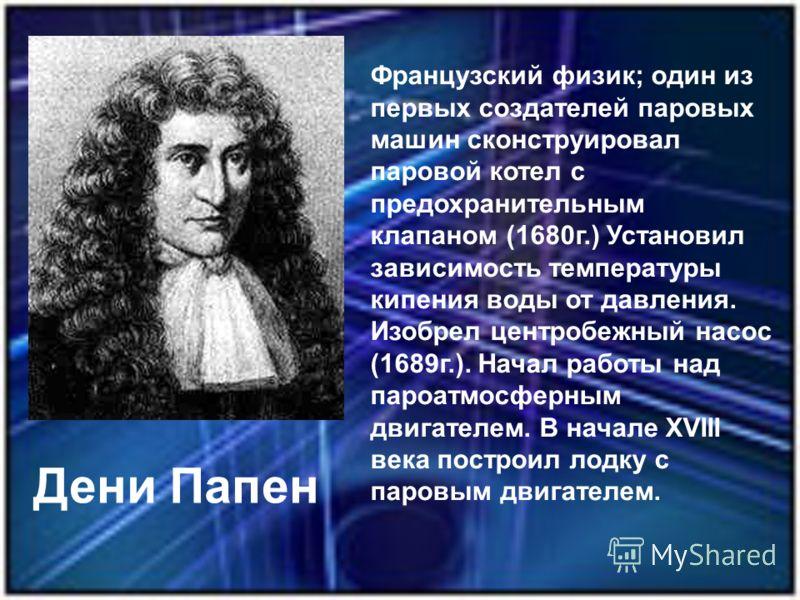 Французский физик; один из первых создателей паровых машин сконструировал паровой котел с предохранительным клапаном (1680г.) Установил зависимость температуры кипения воды от давления. Изобрел центробежный насос (1689г.). Начал работы над пароатмосф