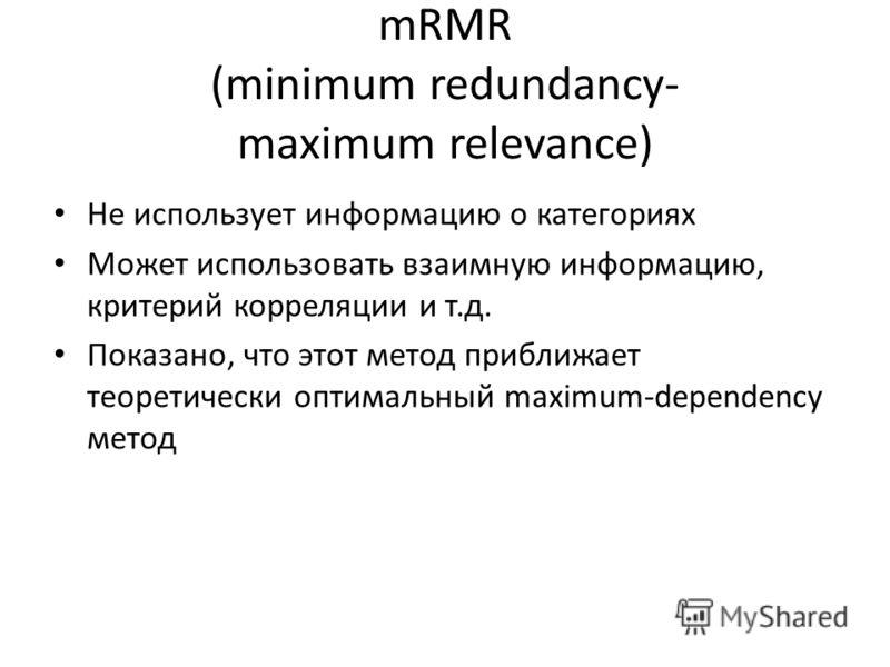mRMR (minimum redundancy- maximum relevance) Не использует информацию о категориях Может использовать взаимную информацию, критерий корреляции и т.д. Показано, что этот метод приближает теоретически оптимальный maximum-dependency метод