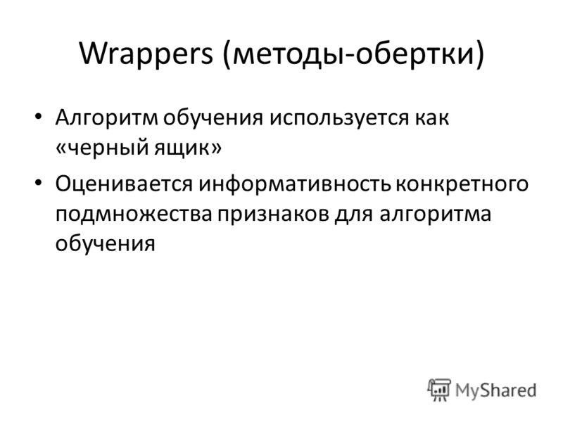 Wrappers (методы-обертки) Алгоритм обучения используется как «черный ящик» Оценивается информативность конкретного подмножества признаков для алгоритма обучения