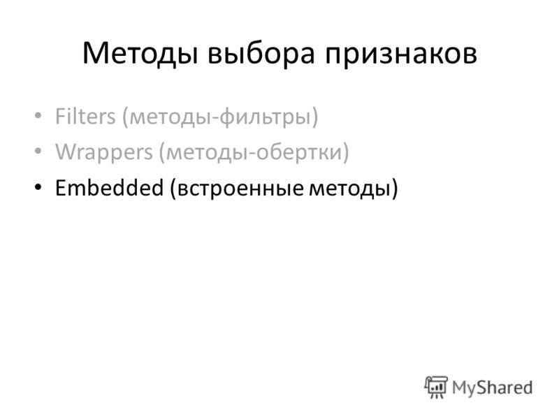 Методы выбора признаков Filters (методы-фильтры) Wrappers (методы-обертки) Embedded (встроенные методы)