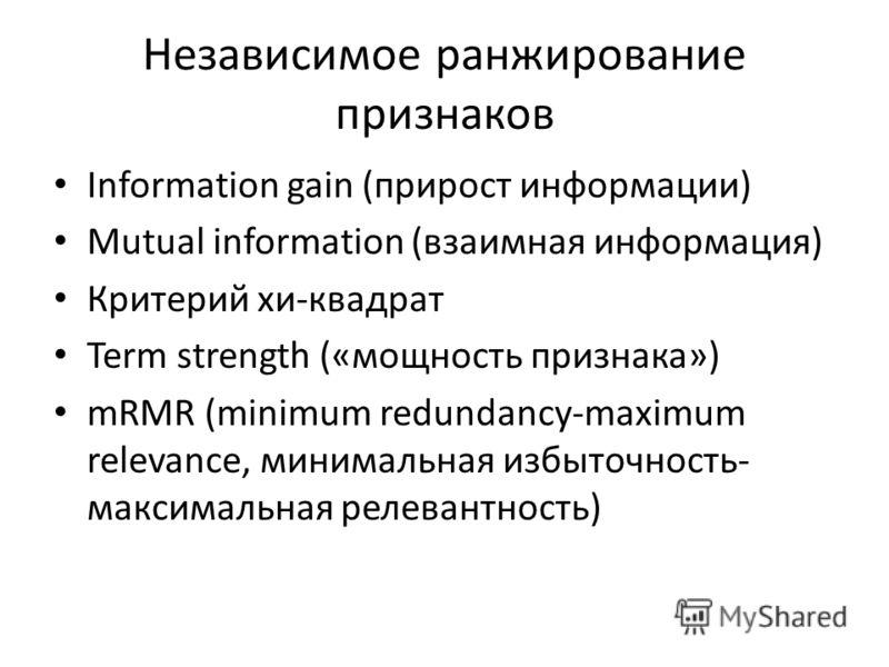 Независимое ранжирование признаков Information gain (прирост информации) Mutual information (взаимная информация) Критерий хи-квадрат Term strength («мощность признака») mRMR (minimum redundancy-maximum relevance, минимальная избыточность- максимальн