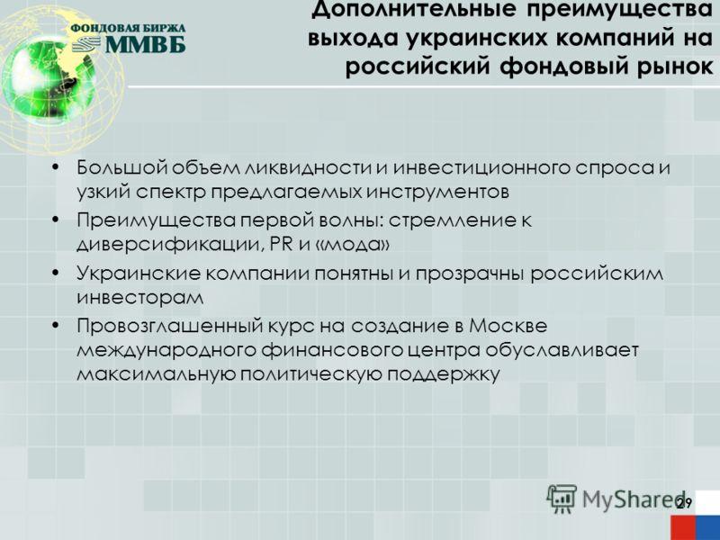 29 Дополнительные преимущества выхода украинских компаний на российский фондовый рынок Большой объем ликвидности и инвестиционного спроса и узкий спектр предлагаемых инструментов Преимущества первой волны: стремление к диверсификации, PR и «мода» Укр