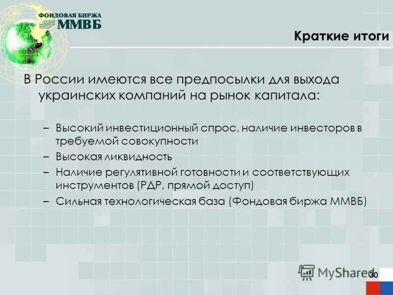 30 Краткие итоги В России имеются все предпосылки для выхода украинских компаний на рынок капитала: –Высокий инвестиционный спрос, наличие инвесторов в требуемой совокупности –Высокая ликвидность –Наличие регулятивной готовности и соответствующих инс