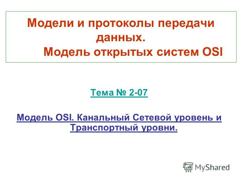 Модели и протоколы передачи данных. Модель открытых систем OSI Тема 2-07 Модель OSI. Канальный Сетевой уровень и Транспортный уровни.