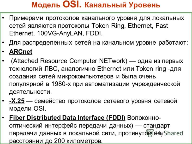 Модель OSI. Канальный Уровень Примерами протоколов канального уровня для локальных сетей являются протоколы Token Ring, Ethernet, Fast Ethernet, 100VG-AnyLAN, FDDI. Для распределенных сетей на канальном уровне работают: ARCnet (Attached Resource Comp