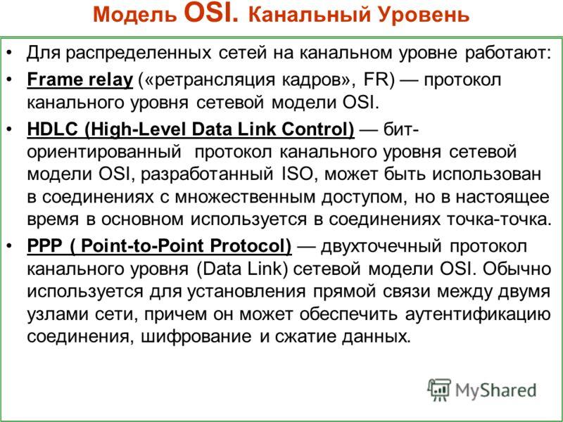 Модель OSI. Канальный Уровень Для распределенных сетей на канальном уровне работают: Frame relay («ретрансляция кадров», FR) протокол канального уровня сетевой модели OSI. HDLC (High-Level Data Link Control) бит- ориентированный протокол канального у