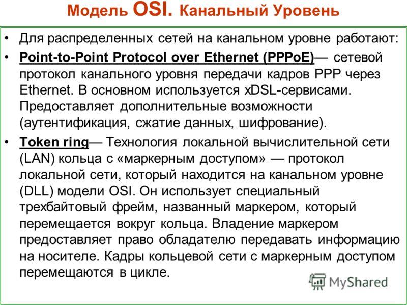 Модель OSI. Канальный Уровень Для распределенных сетей на канальном уровне работают: Point-to-Point Protocol over Ethernet (PPPoE) сетевой протокол канального уровня передачи кадров PPP через Ethernet. В основном используется xDSL-сервисами. Предоста