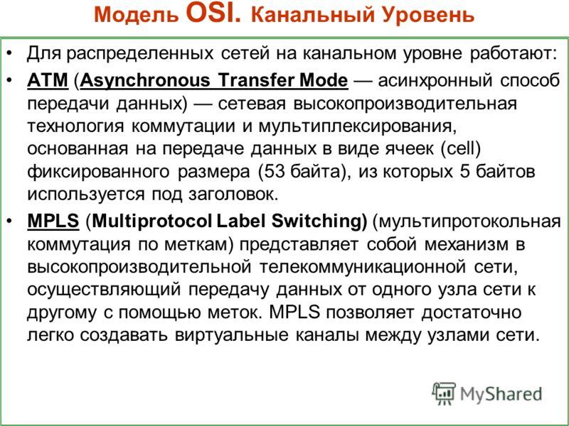 Модель OSI. Канальный Уровень Для распределенных сетей на канальном уровне работают: ATM (Asynchronous Transfer Mode асинхронный способ передачи данных) сетевая высокопроизводительная технология коммутации и мультиплексирования, основанная на передач