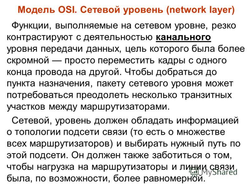 Модель OSI. Сетевой уровень (network layer) Функции, выполняемые на сетевом уровне, резко контрастируют с деятельностью канального уровня передачи данных, цель которого была более скромной просто переместить кадры с одного конца провода на другой. Чт
