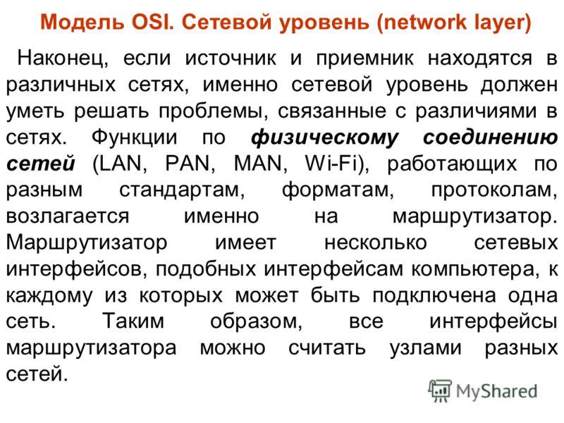 Модель OSI. Сетевой уровень (network layer) Наконец, если источник и приемник находятся в различных сетях, именно сетевой уровень должен уметь решать проблемы, связанные с различиями в сетях. Функции по физическому соединению сетей (LAN, PAN, MAN, Wi