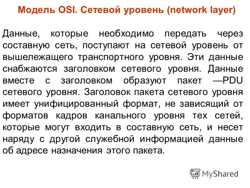 Модель OSI. Сетевой уровень (network layer) Данные, которые необходимо передать через составную сеть, поступают на сетевой уровень от вышележащего транспортного уровня. Эти данные снабжаются заголовком сетевого уровня. Данные вместе с заголовком обра