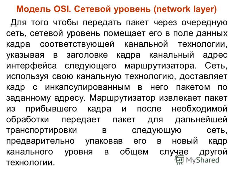 Модель OSI. Сетевой уровень (network layer) Для того чтобы передать пакет через очередную сеть, сетевой уровень помещает его в поле данных кадра соответствующей канальной технологии, указывая в заголовке кадра канальный адрес интерфейса следующего ма