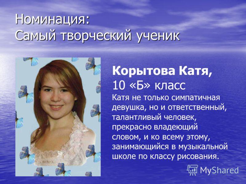 Номинация: Самый творческий ученик Корытова Катя, 10 «Б» класс Катя не только симпатичная девушка, но и ответственный, талантливый человек, прекрасно владеющий словом, и ко всему этому, занимающийся в музыкальной школе по классу рисования.